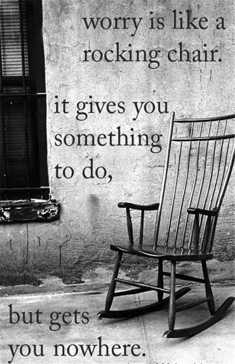 Worry is like a rocking chair. It gives you something to do, but gets you nowhere.