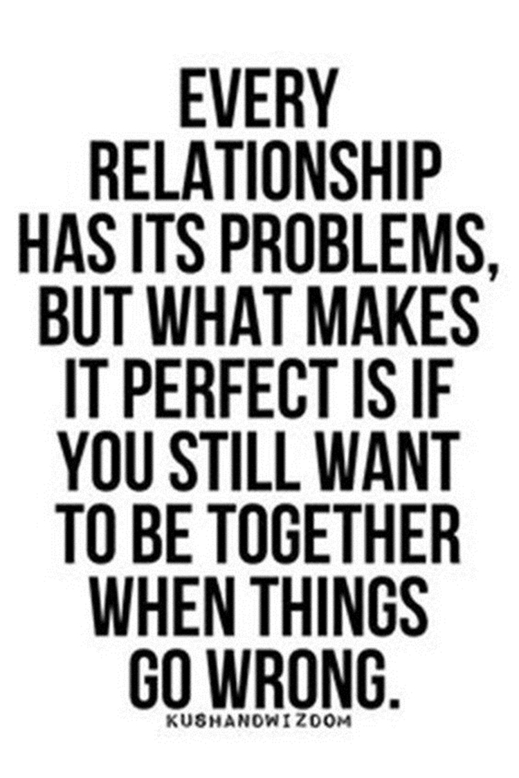 Every relationship has its problems, but what makes it perfect is if you still want to be together when things go wrong.