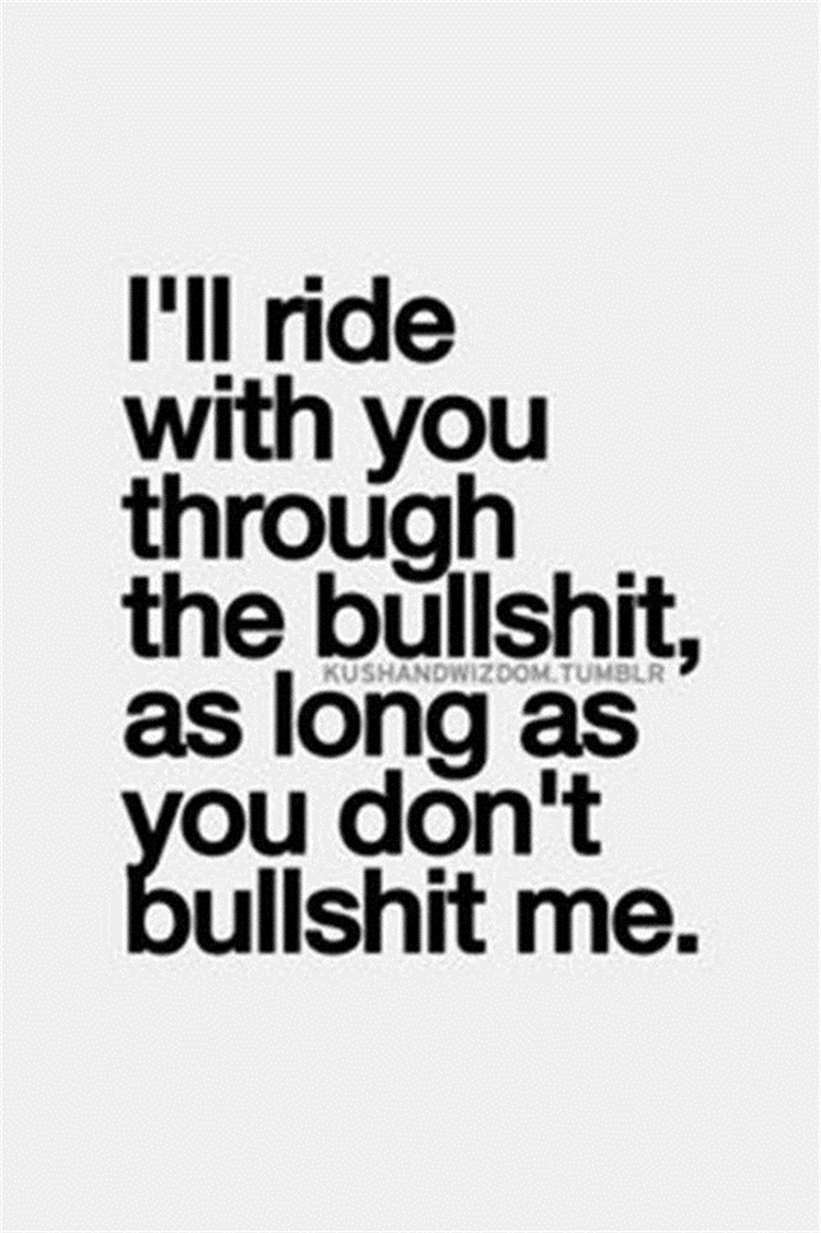 I'll ride with you through the bullshit, as long as you don't bullshit me.