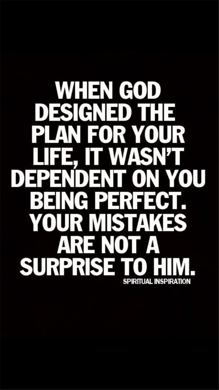 When god designed the plan for your life, it wasn't dependent on you being perfect. Your mistakes are not a surprise to him.